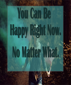 you can be happy right now. no matter what.