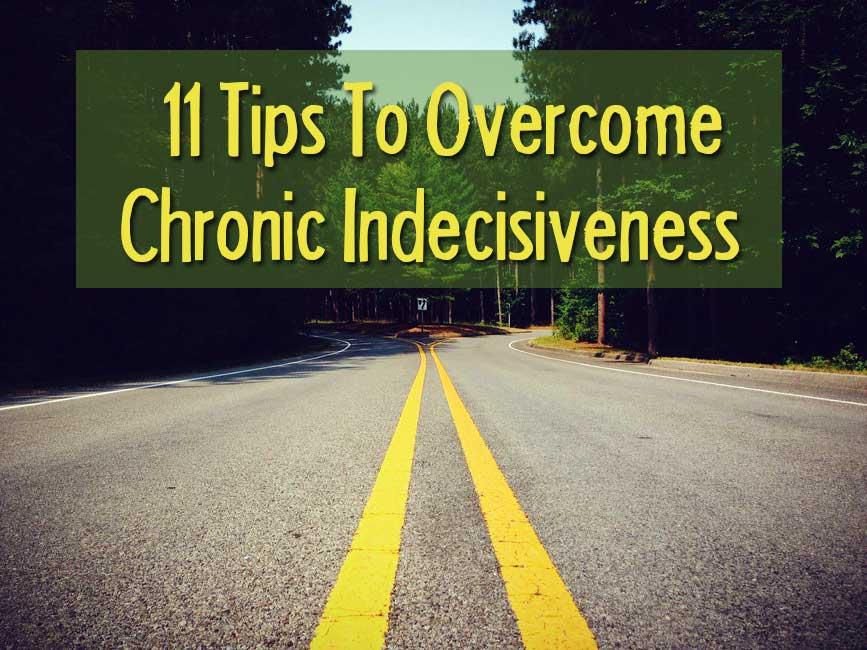 11 tips to overcome chronic indecisiveness