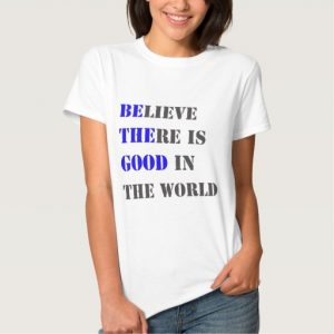 believe_there_is_good_in_the_world_t_shirt