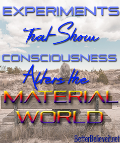Experiments that prove consciousness alters the material world
