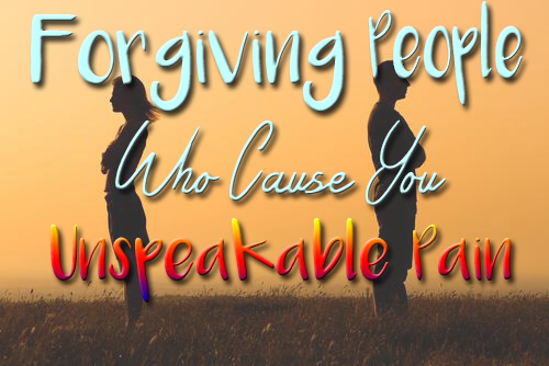 Forgiving people who cause you unspeakable pain