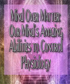 Mind over Matter - Our Mind's Amazing Abilities to Control Physiology