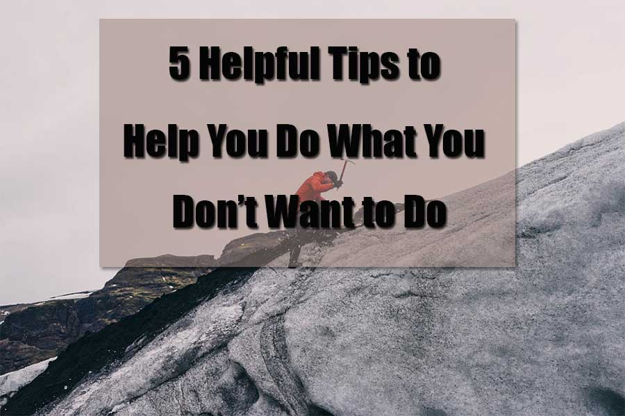5-helpful-tips to help you do what you don't want to do