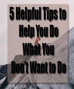 5 helpful tips to help you do what you dont want to do